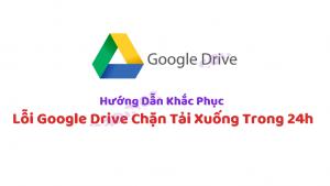 Hướng Dẫn Khắc Phục Google Drive Bị Lỗi Vượt Quá Số Lượt Tải